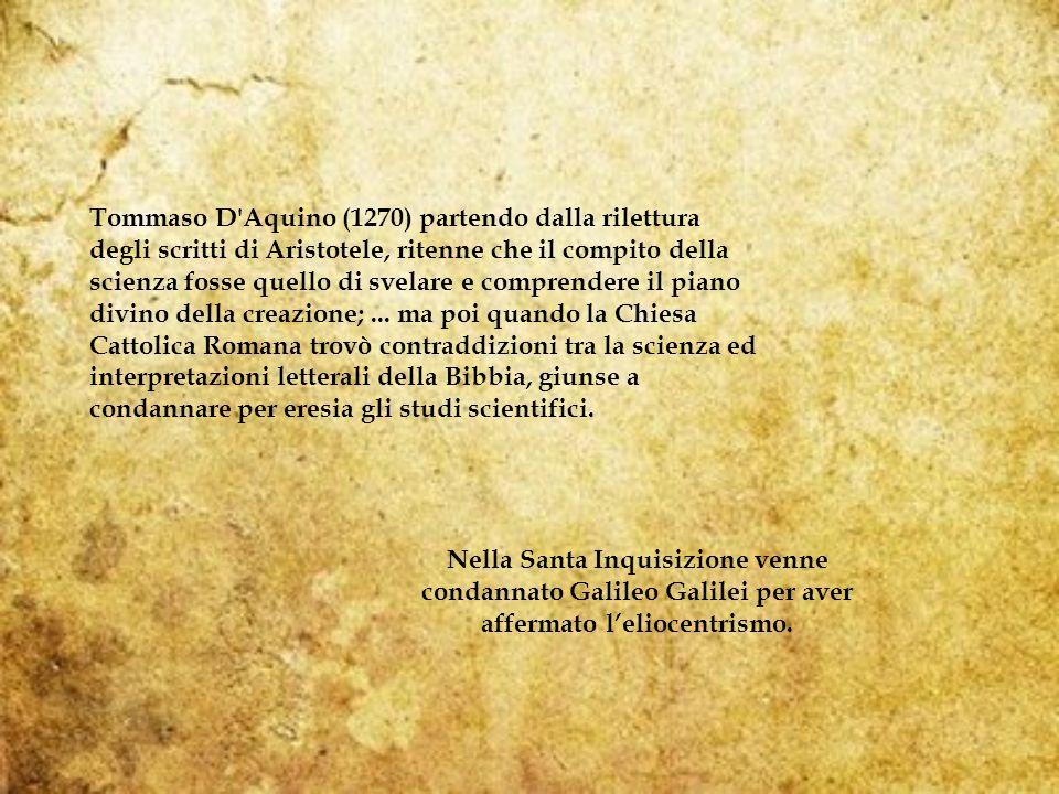 Tommaso D Aquino (1270) partendo dalla rilettura degli scritti di Aristotele, ritenne che il compito della scienza fosse quello di svelare e comprendere il piano divino della creazione;...