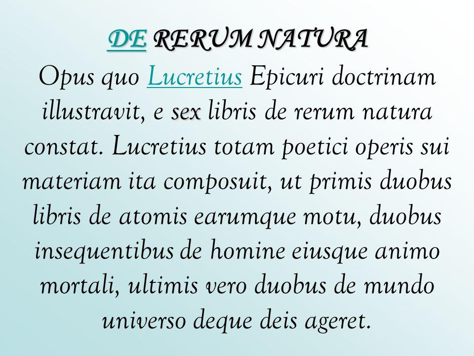 DEDE RERUM NATURA sex DE RERUM NATURA Opus quo Lucretius Epicuri doctrinam illustravit, e sex libris de rerum natura constat. Lucretius totam poetici