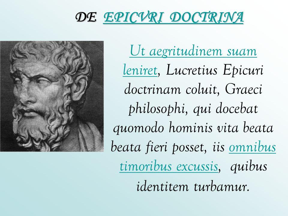 Ut aegritudinem suam leniretUt aegritudinem suam leniret, Lucretius Epicuri doctrinam coluit, Graeci philosophi, qui docebat quomodo hominis vita beat