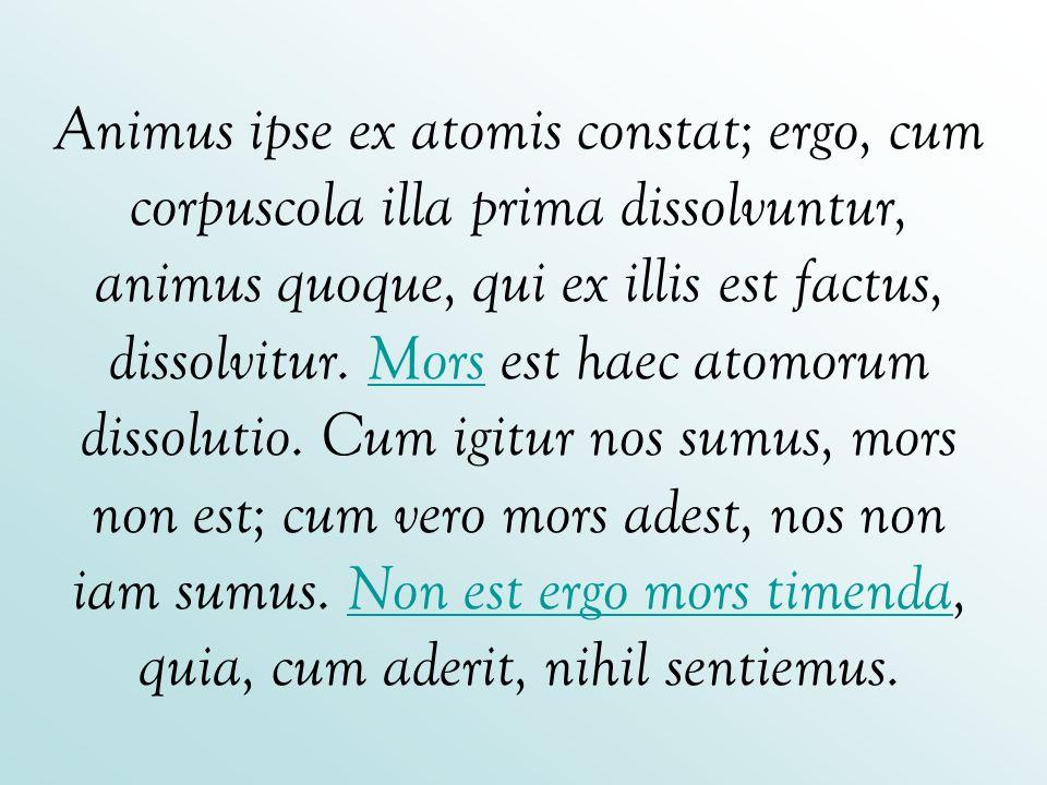 Animus ipse ex atomis constat; ergo, cum corpuscola illa prima dissolvuntur, animus quoque, qui ex illis est factus, dissolvitur. Mors est haec atomor