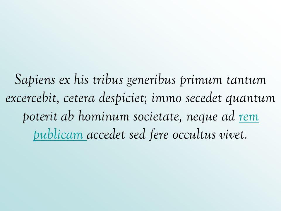 Sapiens ex his tribus generibus primum tantum excercebit, cetera despiciet; immo secedet quantum poterit ab hominum societate, neque ad rem publicam a