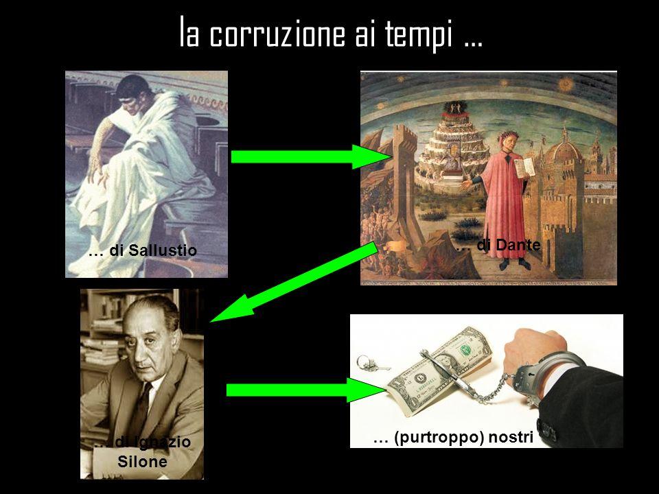 la corruzione ai tempi … … di Sallustio … di Dante … di Ignazio Silone … (purtroppo) nostri