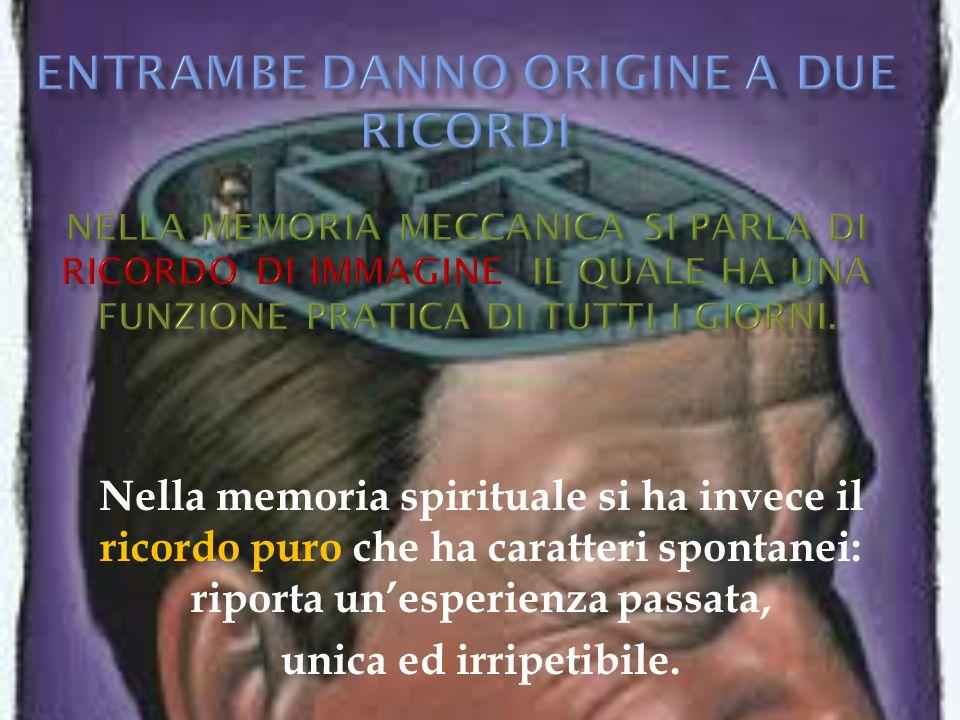 Nella memoria spirituale si ha invece il ricordo puro che ha caratteri spontanei: riporta unesperienza passata, unica ed irripetibile.
