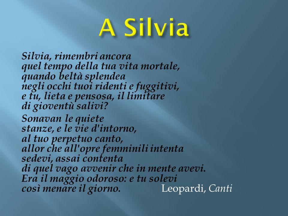 Silvia, rimembri ancora quel tempo della tua vita mortale, quando beltà splendea negli occhi tuoi ridenti e fuggitivi, e tu, lieta e pensosa, il limit
