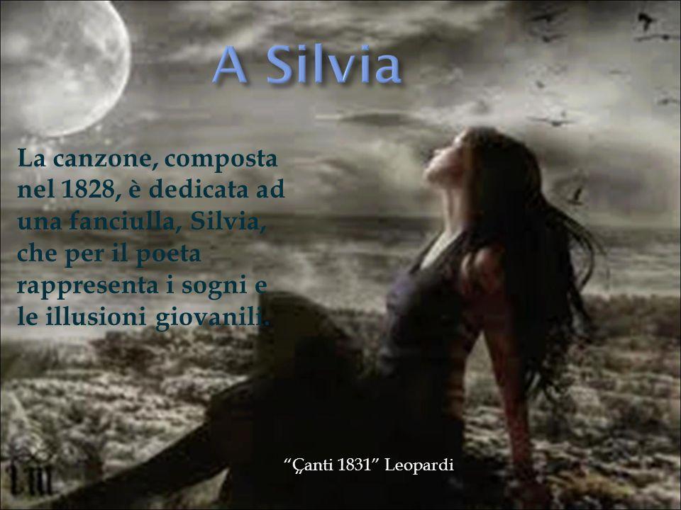 La canzone, composta nel 1828, è dedicata ad una fanciulla, Silvia, che per il poeta rappresenta i sogni e le illusioni giovanili. Canti 1831 Leopardi