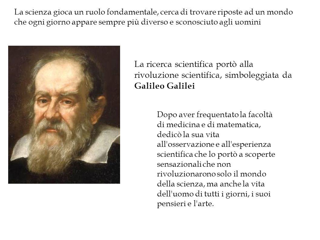 La ricerca scientifica portò alla rivoluzione scientifica, simboleggiata da Galileo Galilei Dopo aver frequentato la facoltà di medicina e di matematica, dedicò la sua vita all osservazione e all esperienza scientifica che lo portò a scoperte sensazionali che non rivoluzionarono solo il mondo della scienza, ma anche la vita dell uomo di tutti i giorni, i suoi pensieri e l arte.