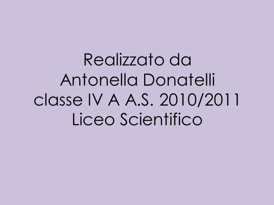 Realizzato da Antonella Donatelli classe IV A A.S. 2010/2011 Liceo Scientifico