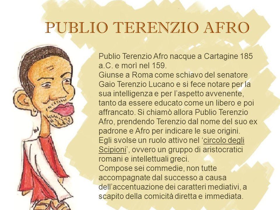 Publio Terenzio Afro nacque a Cartagine 185 a.C. e morì nel 159. Giunse a Roma come schiavo del senatore Gaio Terenzio Lucano e si fece notare per la