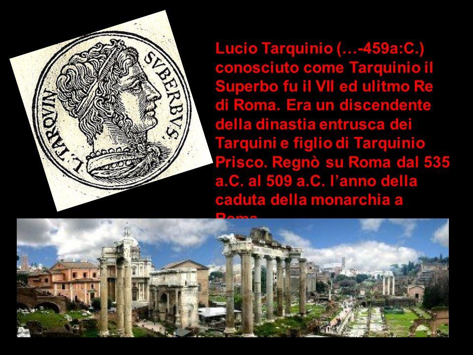 Lucio Tarquinio (…-459a:C.) conosciuto come Tarquinio il Superbo fu il VII ed ulitmo Re di Roma. Era un discendente della dinastia entrusca dei Tarqui