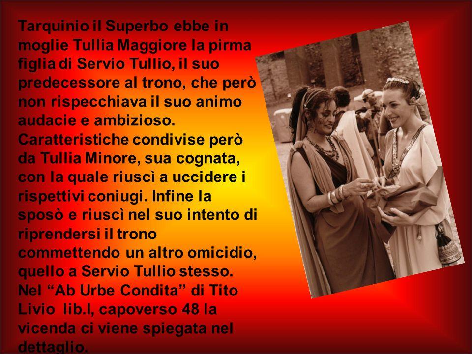 Tarquinio il Superbo ebbe in moglie Tullia Maggiore la pirma figlia di Servio Tullio, il suo predecessore al trono, che però non rispecchiava il suo a