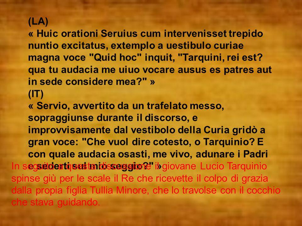(LA) « Huic orationi Seruius cum intervenisset trepido nuntio excitatus, extemplo a uestibulo curiae magna voce