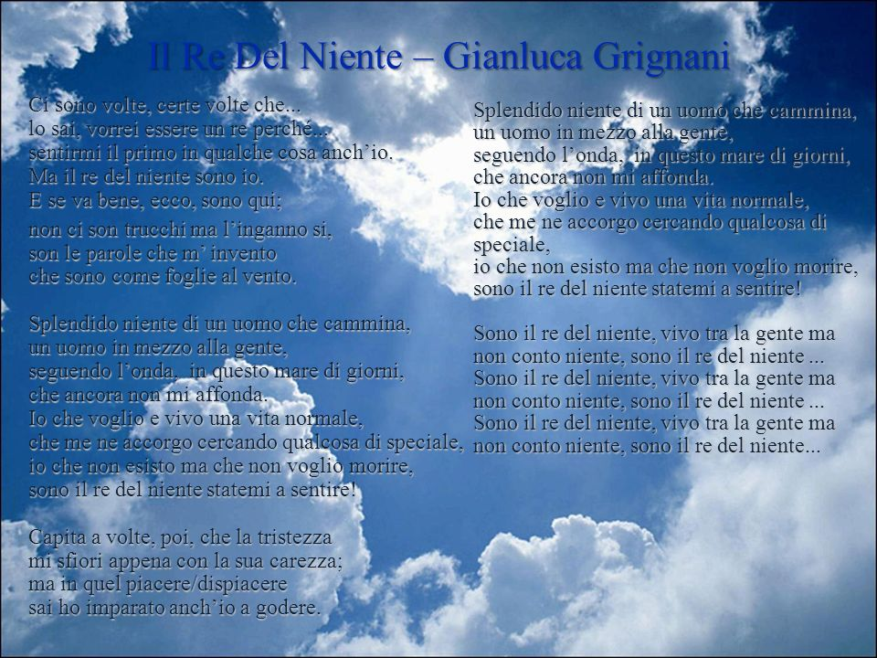 Il Re Del Niente – Gianluca Grignani Ci sono volte, certe volte che... lo sai, vorrei essere un re perché... sentirmi il primo in qualche cosa anchio.