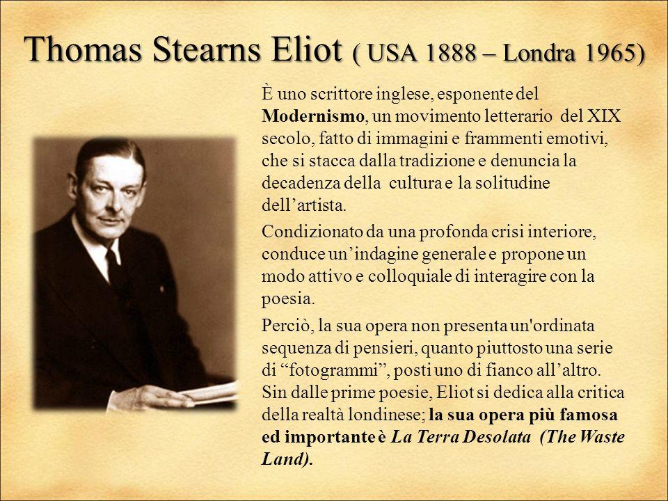Thomas Stearns Eliot ( USA 1888 – Londra 1965) È uno scrittore inglese, esponente del Modernismo, un movimento letterario del XIX secolo, fatto di imm