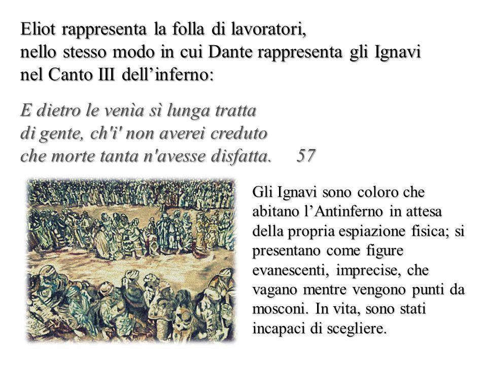 Eliot rappresenta la folla di lavoratori, nello stesso modo in cui Dante rappresenta gli Ignavi nel Canto III dellinferno: E dietro le venìa sì lunga