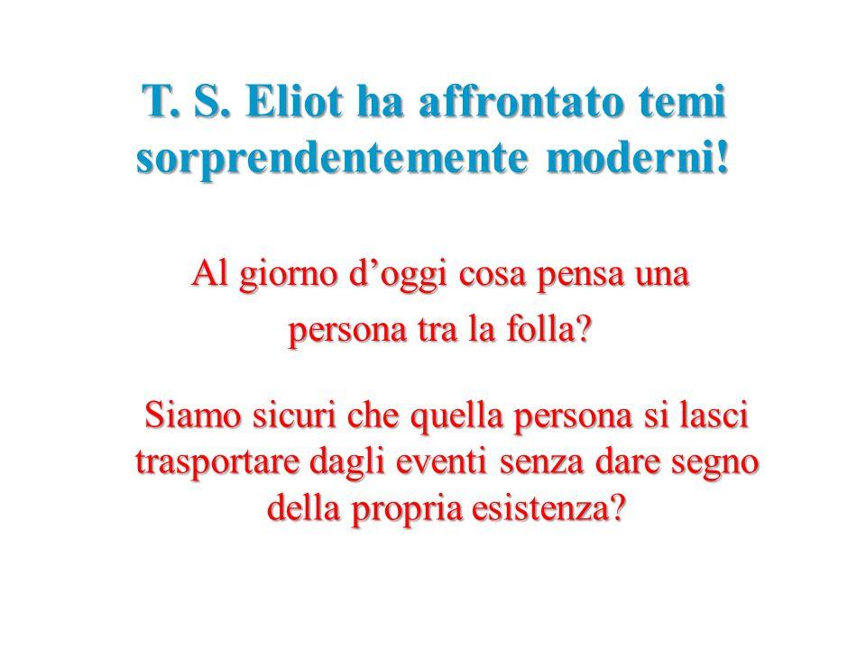 T. S. Eliot ha affrontato temi sorprendentemente moderni! Al giorno doggi cosa pensa una persona tra la folla? Siamo sicuri che quella persona si lasc