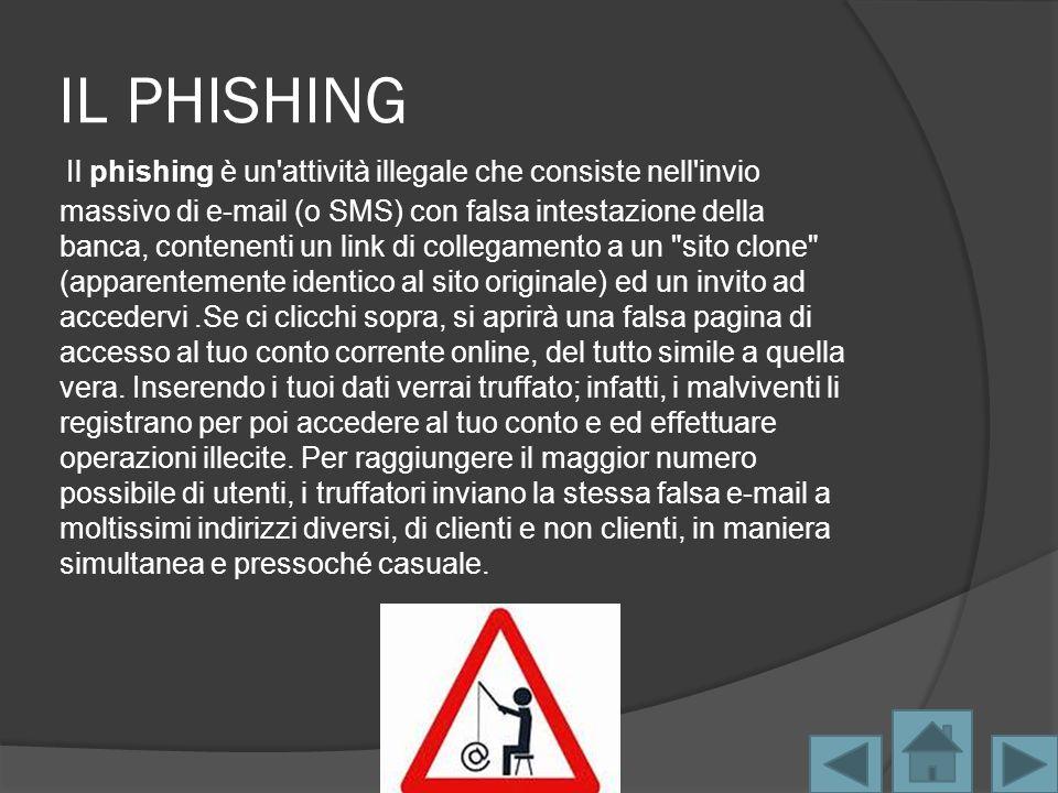 IL PHISHING Il phishing è un attività illegale che consiste nell invio massivo di e-mail (o SMS) con falsa intestazione della banca, contenenti un link di collegamento a un sito clone (apparentemente identico al sito originale) ed un invito ad accedervi.Se ci clicchi sopra, si aprirà una falsa pagina di accesso al tuo conto corrente online, del tutto simile a quella vera.