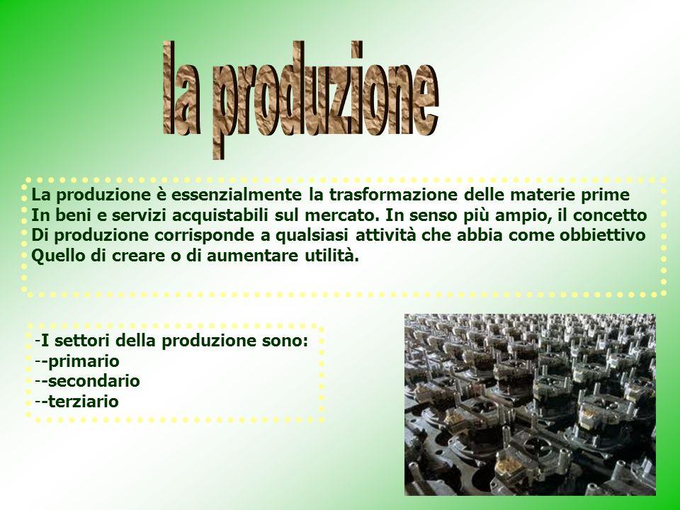 La produzione è essenzialmente la trasformazione delle materie prime In beni e servizi acquistabili sul mercato. In senso più ampio, il concetto Di pr