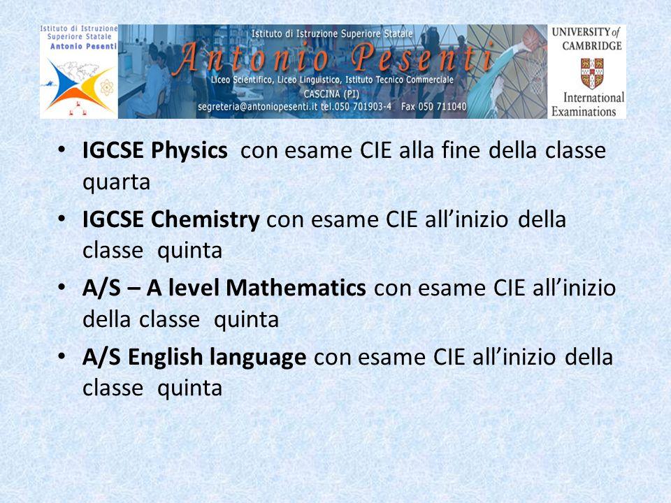 IGCSE Physics con esame CIE alla fine della classe quarta IGCSE Chemistry con esame CIE allinizio della classe quinta A/S – A level Mathematics con es