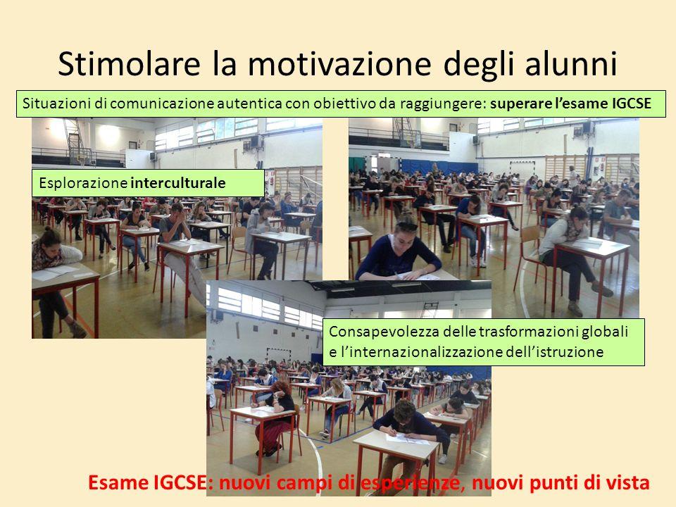 Stimolare la motivazione degli alunni Situazioni di comunicazione autentica con obiettivo da raggiungere: superare lesame IGCSE Esplorazione intercult