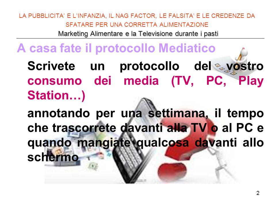 2 Marketing Alimentare e la Televisione durante i pasti LA PUBBLICITA E LINFANZIA, IL NAG FACTOR, LE FALSITA E LE CREDENZE DA SFATARE PER UNA CORRETTA ALIMENTAZIONE Marketing Alimentare e la Televisione durante i pasti A casa fate il protocollo Mediatico Scrivete un protocollo del vostro consumo dei media (TV, PC, Play Station…) annotando per una settimana, il tempo che trascorrete davanti alla TV o al PC e quando mangiate qualcosa davanti allo schermo