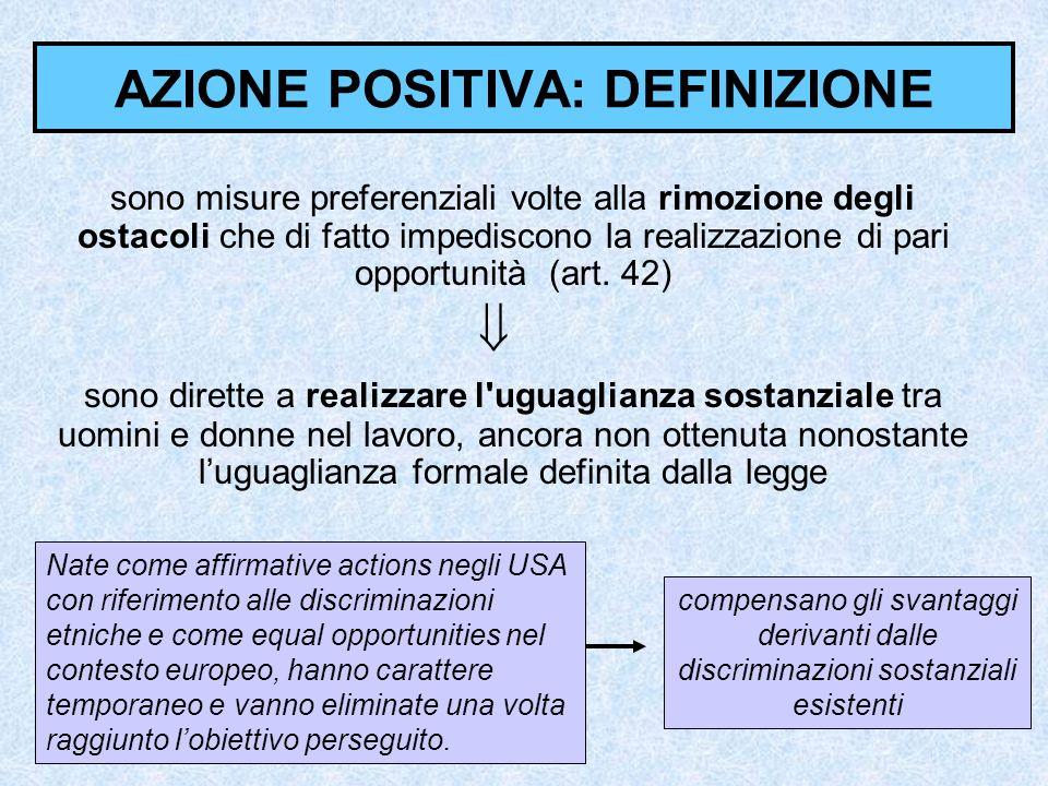 AZIONE POSITIVA: DEFINIZIONE sono misure preferenziali volte alla rimozione degli ostacoli che di fatto impediscono la realizzazione di pari opportunità (art.
