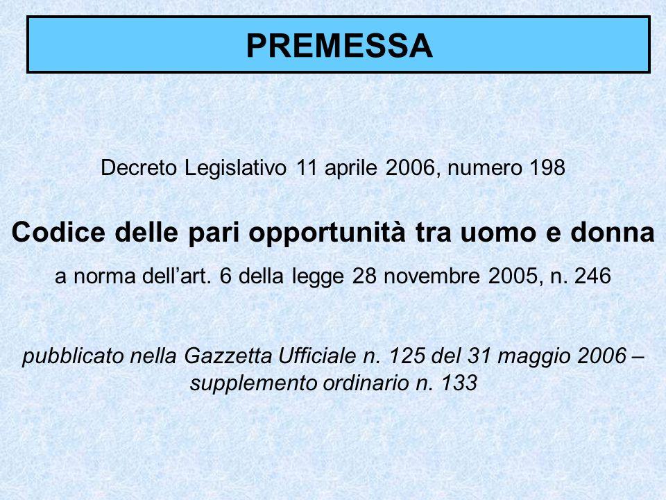 PREMESSA Decreto Legislativo 11 aprile 2006, numero 198 Codice delle pari opportunità tra uomo e donna a norma dellart. 6 della legge 28 novembre 2005