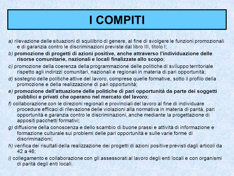 I COMPITI a) rilevazione delle situazioni di squilibrio di genere, al fine di svolgere le funzioni promozionali e di garanzia contro le discriminazion