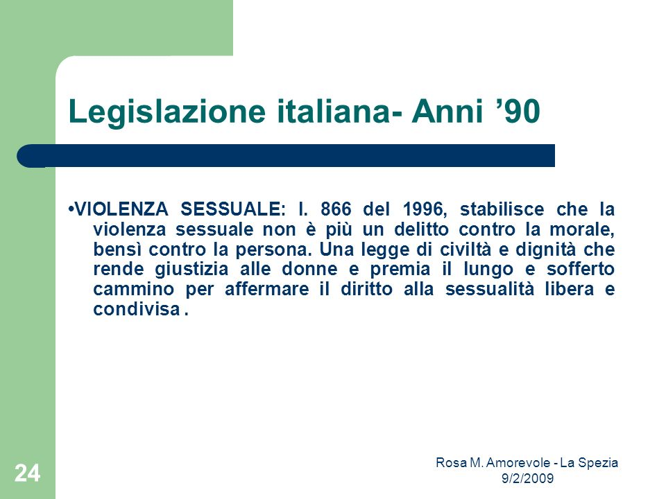 Legislazione italiana- Anni 90 VIOLENZA SESSUALE: l. 866 del 1996, stabilisce che la violenza sessuale non è più un delitto contro la morale, bensì co