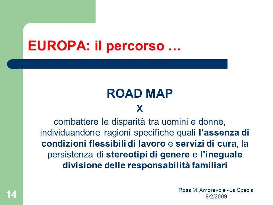 EUROPA: il percorso … ROAD MAP X combattere le disparità tra uomini e donne, individuandone ragioni specifiche quali l assenza di condizioni flessibili di lavoro e servizi di cura, la persistenza di stereotipi di genere e l ineguale divisione delle responsabilità familiari Rosa M.