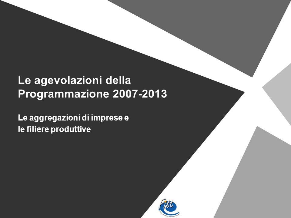 Le agevolazioni della Programmazione 2007-2013 Le aggregazioni di imprese e le filiere produttive