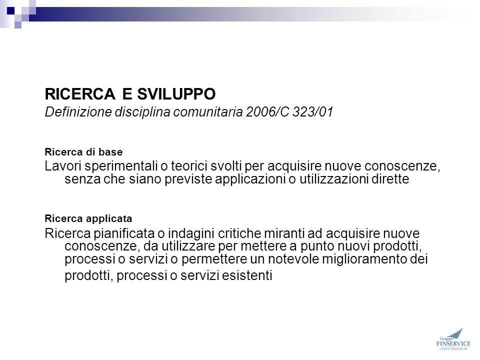 RICERCA E SVILUPPO Definizione disciplina comunitaria 2006/C 323/01 Ricerca di base Lavori sperimentali o teorici svolti per acquisire nuove conoscenz