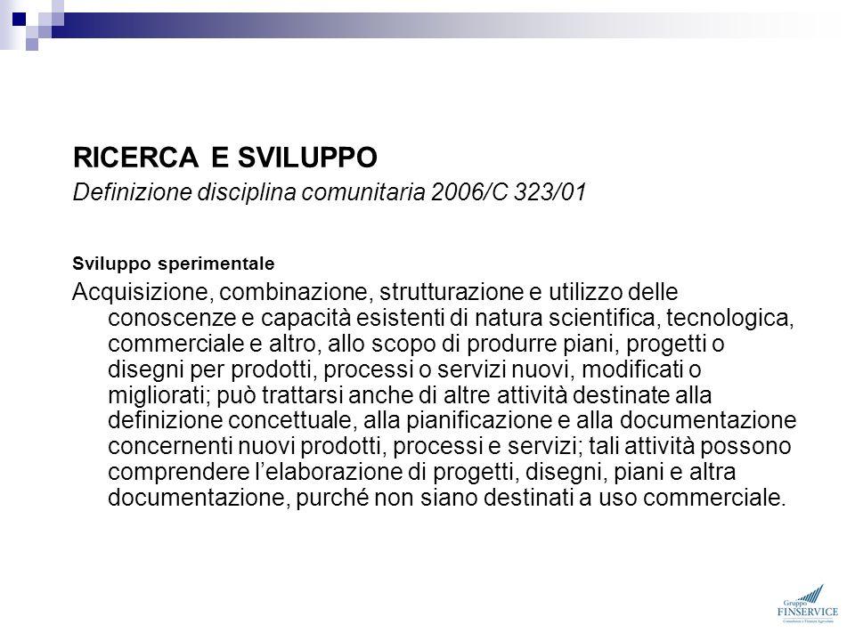 RICERCA E SVILUPPO Definizione disciplina comunitaria 2006/C 323/01 Sviluppo sperimentale Acquisizione, combinazione, strutturazione e utilizzo delle