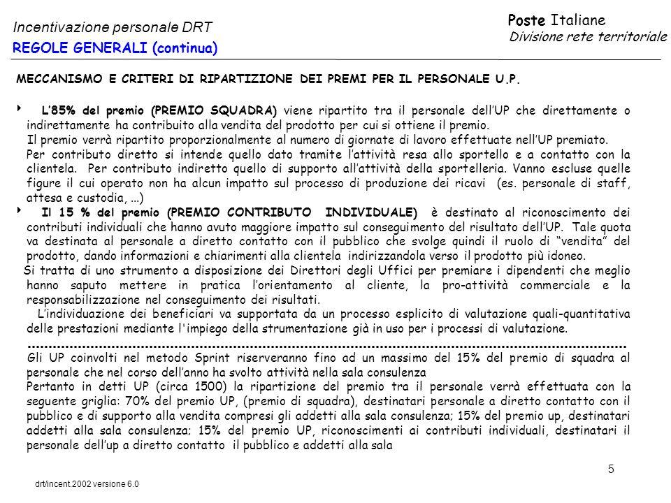 Poste Italiane Divisione rete territoriale drt/incent.2002 versione 6.0 16 DESTINATARI ACCESSO ATTRIBUZIONE DEL PREMIO DIRETTORI DEGLI UFFICI POSTALI GLI UP SONO CLASSIFICATI SECONDO LA MATRICE DI SEGMENTAZIONE MASTER I DUP ACCEDONO AI PREMI IN BASE ALLA SEGUENTE GRIGLIA DI OBBIETTIVI SEGMENTI UP PRESIDIO - SERVIZIO UN OBIETTIVO100% BUDGET COMMERCIALE (TUTTI I PRODOTTI) STANDARD DUE OBIETTVI100% BUDGET COMMERCIALE BANCOPOSTA PRIVATI 100% BUDGET COMMERCIALE PRODOTTI POSTALI (CORRISPONDENZA E PACCHI) RELAZIONALE – TRANSITO - CENTRALE TRE OBIETTIVI100% BUDGET COMMERCIALE BANCOPOSTA PRIVATI 100% BUDGET COMMERCIALE PRODOTTI CORRISPONDENZA 100% BUDGET COMMERCIALE CORRIERE ESPRESSO E PACCHI PER CIASCUN OBBIETTIVO CONSEGUITO, SI RICONOSCE AL DUP UN PUNTO DI INCENTIVAZIONE OGNI 250 EURO DI RICAVI A BUDGET COMMERCIALE UN PUNTO DI INCENTIVAZIONE COMMERCIALE EQUIVALE AD UN VALORE IN EURO IN BASE ALLA % DI RAGGIUNGIMENTO DEL BUDGET COMMERCIALE >= 100%UN PUNTO DI INCENTIVAZIONE VALE 1 EURO >= 120% UN PUNTO DI INCENTIVAZIONE VALE 1,5 EURO Il valore del premio complessivo da riconoscere al DUP non può eccedere 4.000