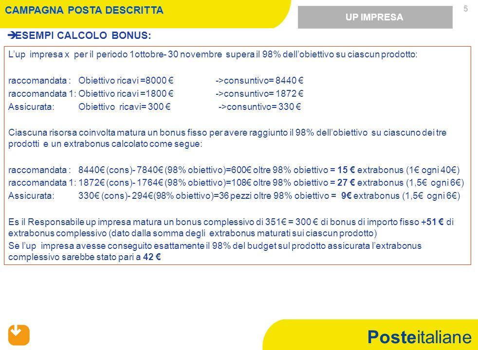 Posteitaliane 5 ESEMPI CALCOLO BONUS: UP IMPRESA Lup impresa x per il periodo 1ottobre- 30 novembre supera il 98% dellobiettivo su ciascun prodotto: r