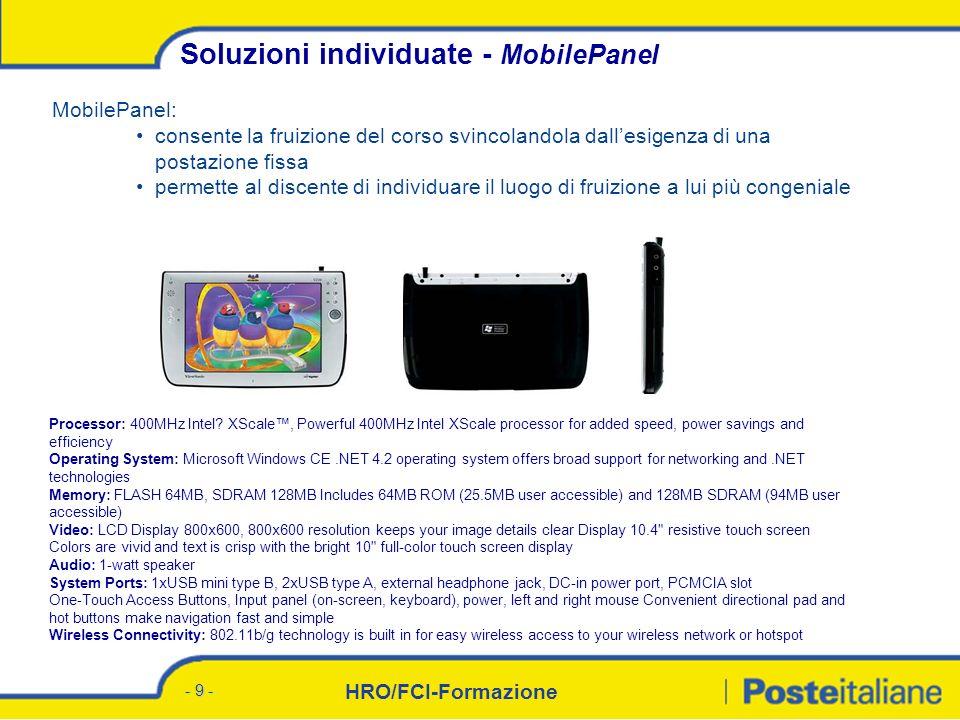 HRO/FCI-Formazione - 9 - MobilePanel: consente la fruizione del corso svincolandola dallesigenza di una postazione fissa permette al discente di individuare il luogo di fruizione a lui più congeniale Soluzioni individuate - MobilePanel Processor: 400MHz Intel.