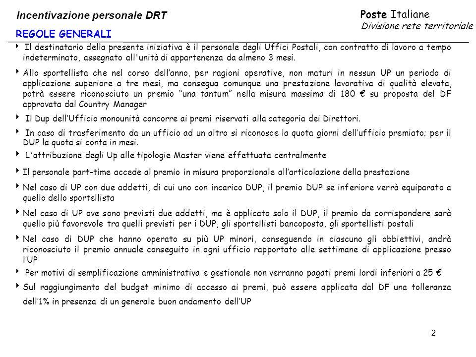 Poste Italiane Divisione rete territoriale 2 REGOLE GENERALI Incentivazione personale DRT Il destinatario della presente iniziativa è il personale degli Uffici Postali, con contratto di lavoro a tempo indeterminato, assegnato all unità di appartenenza da almeno 3 mesi.