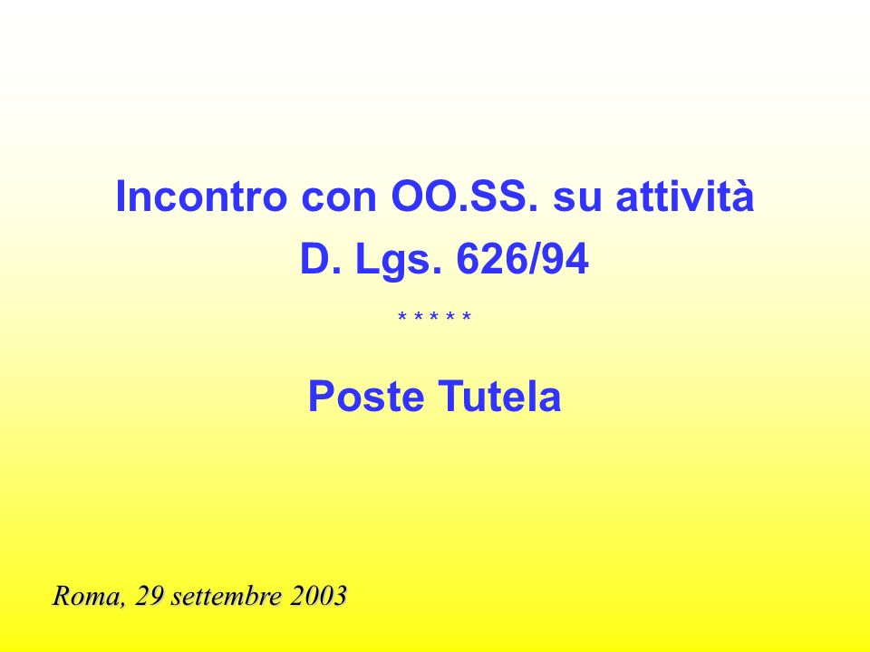 Incontro con OO.SS. su attività D. Lgs. 626/94 * * * * * Poste Tutela Roma, 29 settembre 2003