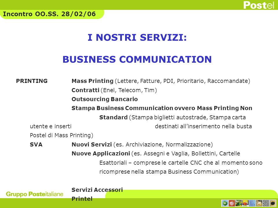 9,32 167,18 4,05 1,39 7,6 10,74 11,77 163,65 6,71 1,83 8,65 14,38 12,39 172,85 6,67 1,95 8,33 15,44 200420052006 APPLICAZIONI SERVIZI ACCESSORI ALTRI SERVIZI TELEMATICI DOCUMENT MANAGEMENT PRINTING PRINTEL Business communication services: i risultati 2005 e il budget 2006 * Ricavi in euro/mil.