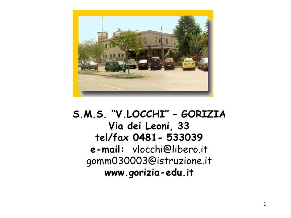 1 S.M.S. V.LOCCHI – GORIZIA Via dei Leoni, 33 tel/fax 0481- 533039 e-mail: vlocchi@libero.it gomm030003@istruzione.it www.gorizia-edu.it