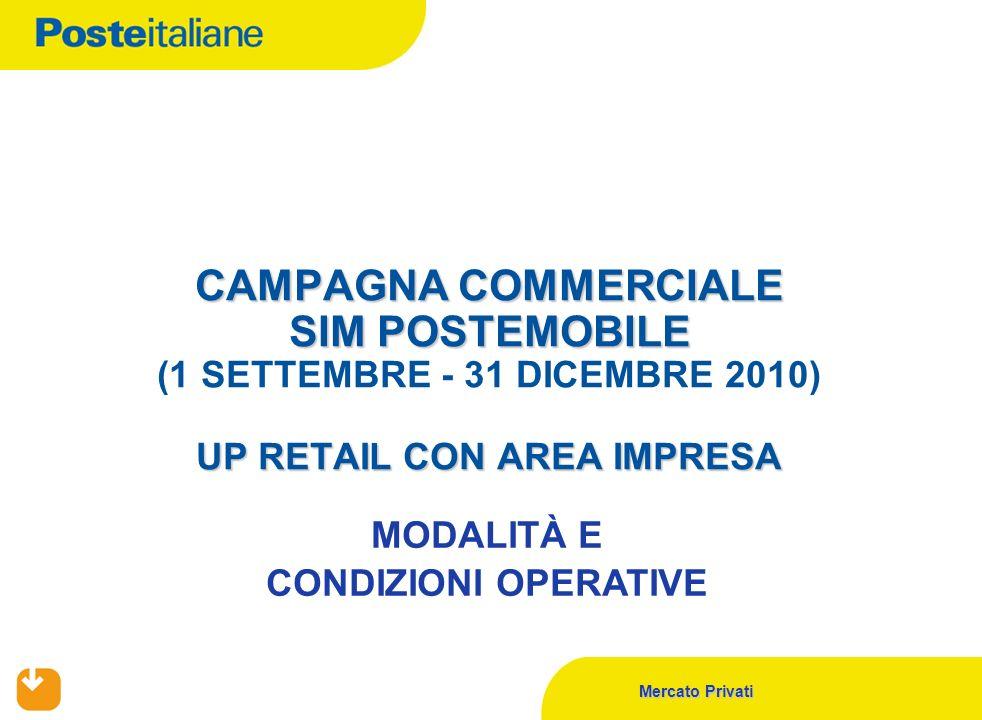 Mercato Privati CAMPAGNA COMMERCIALE SIM POSTEMOBILE UP RETAIL CON AREA IMPRESA CAMPAGNA COMMERCIALE SIM POSTEMOBILE (1 SETTEMBRE - 31 DICEMBRE 2010)