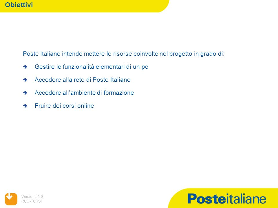 05/02/2014 Versione:1.0 RUO-FCRSI Obiettivi Poste Italiane intende mettere le risorse coinvolte nel progetto in grado di: Gestire le funzionalità elementari di un pc Accedere alla rete di Poste Italiane Accedere allambiente di formazione Fruire dei corsi online