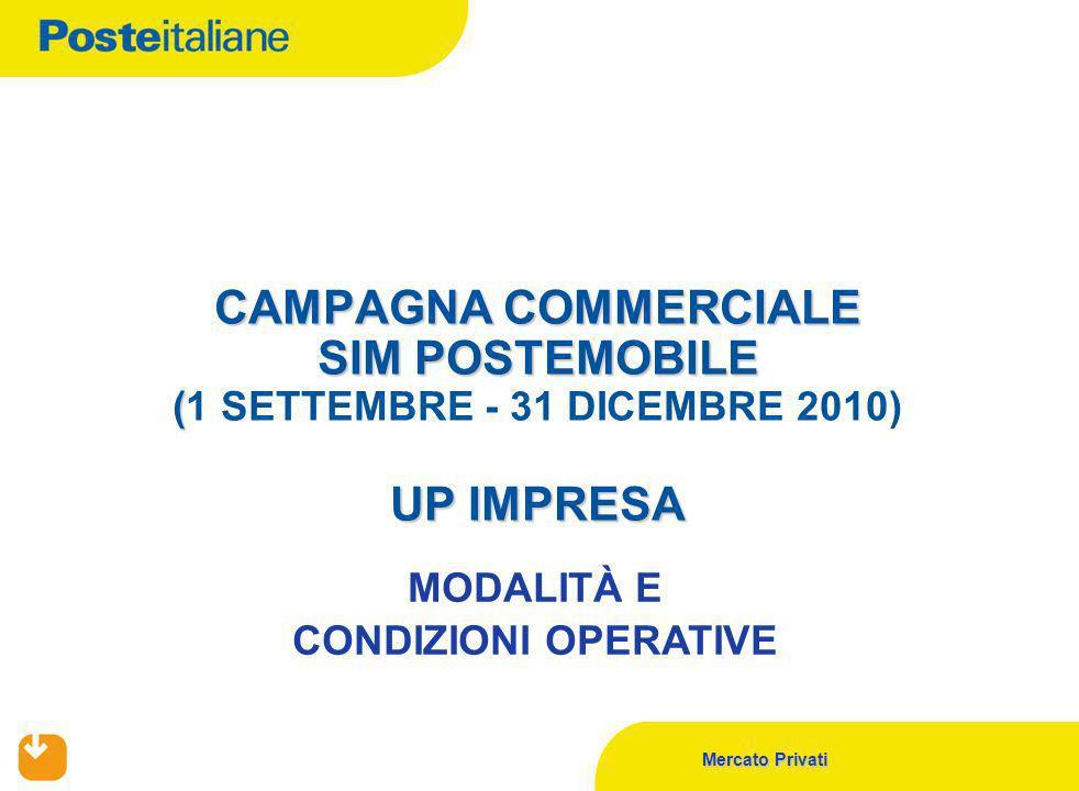 Mercato Privati CAMPAGNA COMMERCIALE SIM POSTEMOBILE ( UP IMPRESA CAMPAGNA COMMERCIALE SIM POSTEMOBILE (1 SETTEMBRE - 31 DICEMBRE 2010) UP IMPRESA MODALITÀ E CONDIZIONI OPERATIVE