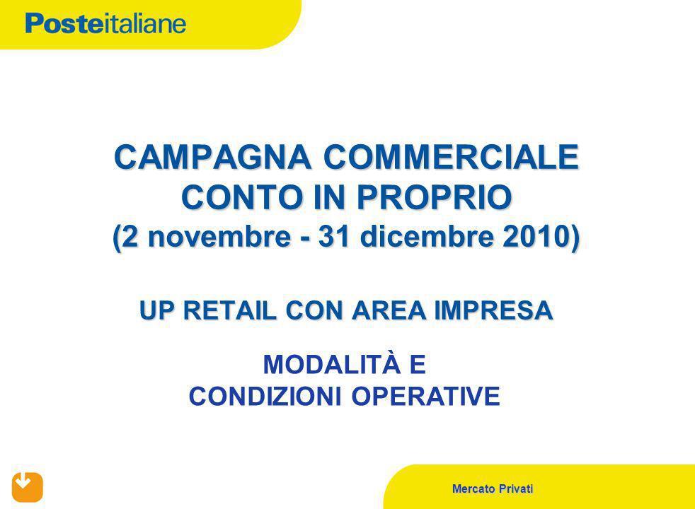 Mercato Privati CAMPAGNA COMMERCIALE CONTO IN PROPRIO (2 novembre - 31 dicembre 2010) UP RETAIL CON AREA IMPRESA MODALITÀ E CONDIZIONI OPERATIVE