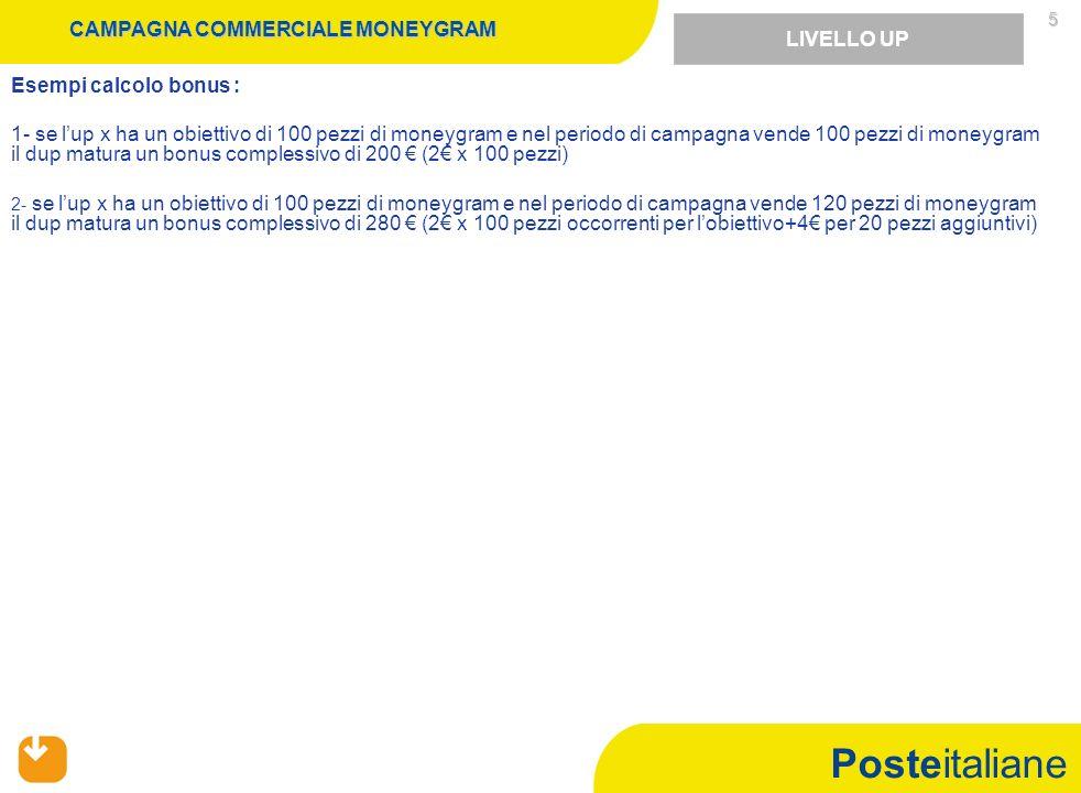 Posteitaliane 5 CAMPAGNA COMMERCIALE MONEYGRAM Esempi calcolo bonus : 1- se lup x ha un obiettivo di 100 pezzi di moneygram e nel periodo di campagna