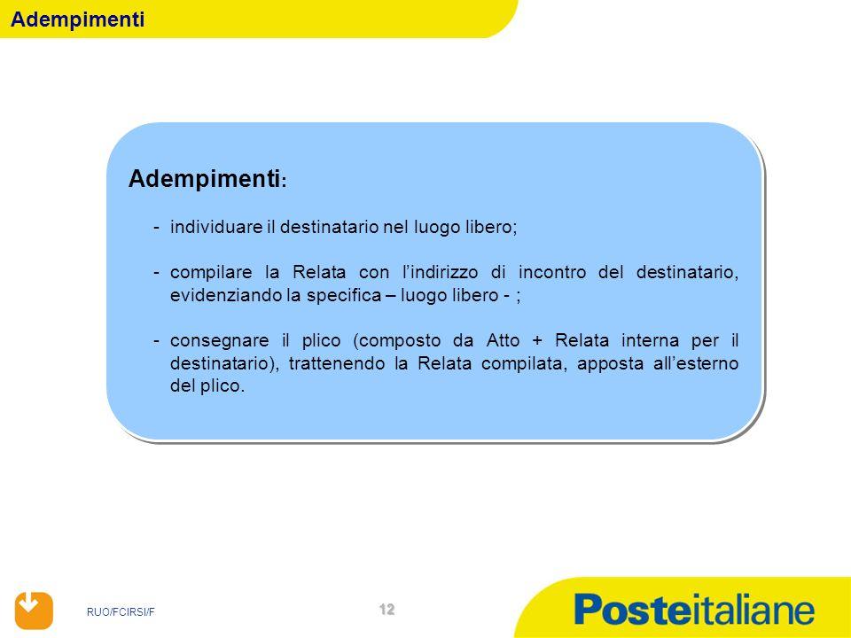 RUO/FCIRSI/F 12 Adempimenti Adempimenti : -individuare il destinatario nel luogo libero; -compilare la Relata con lindirizzo di incontro del destinata