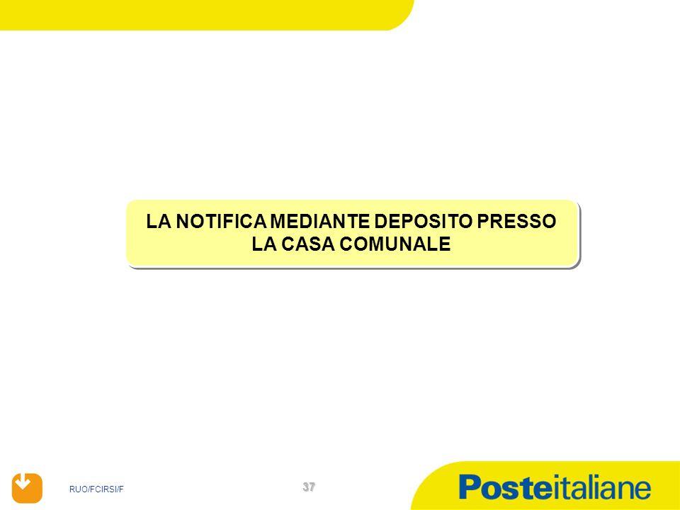 RUO/FCIRSI/F 37 LA NOTIFICA MEDIANTE DEPOSITO PRESSO LA CASA COMUNALE LA NOTIFICA MEDIANTE DEPOSITO PRESSO LA CASA COMUNALE