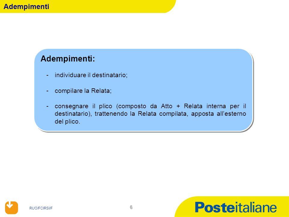 RUO/FCIRSI/F 57 Adempimenti: -individuare il destinatario; -compilare la Relata, annotando lassenza del destinatario, il rifiuto della persona rinvenuta a firmare lAtto indicando la circostanza dellanalfabetismo (ad es.