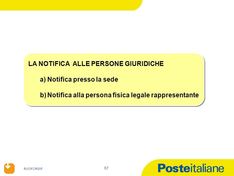 RUO/FCIRSI/F 67 LA NOTIFICA ALLE PERSONE GIURIDICHE a)Notifica presso la sede b)Notifica alla persona fisica legale rappresentante LA NOTIFICA ALLE PE