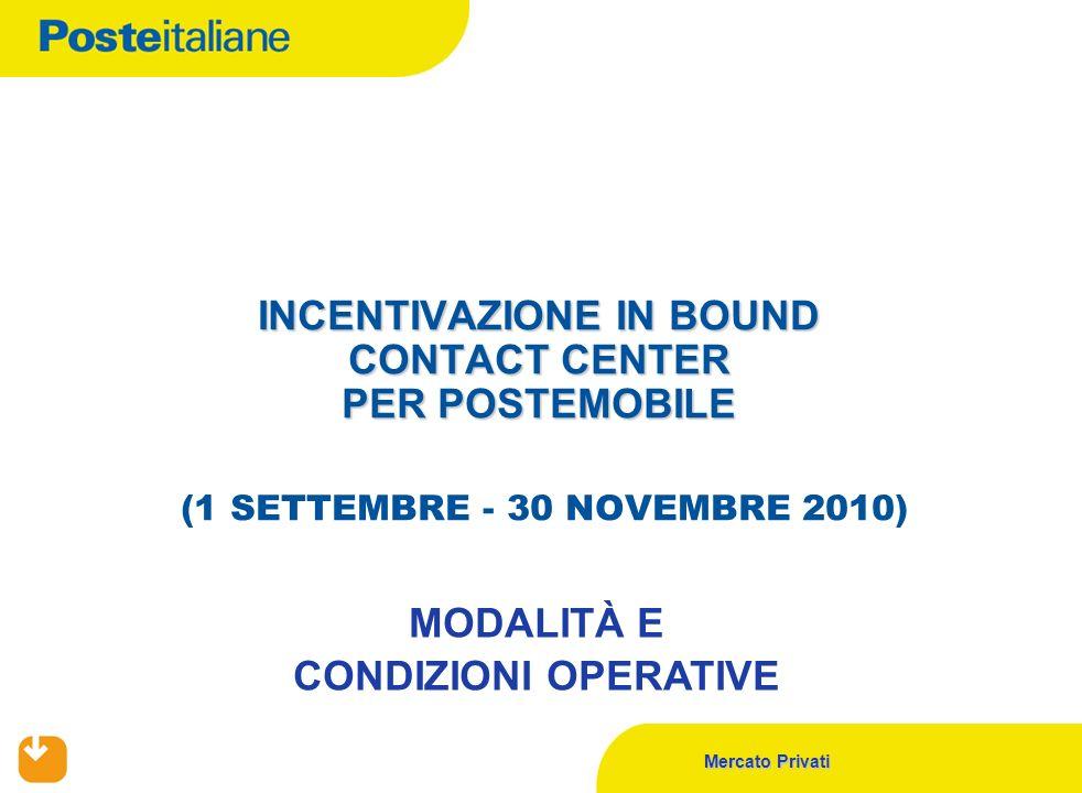 Mercato Privati INCENTIVAZIONE IN BOUND CONTACT CENTER PER POSTEMOBILE INCENTIVAZIONE IN BOUND CONTACT CENTER PER POSTEMOBILE (1 SETTEMBRE - 30 NOVEMBRE 2010) MODALITÀ E CONDIZIONI OPERATIVE