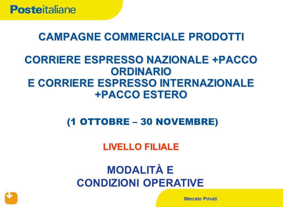 Mercato Privati CAMPAGNE COMMERCIALE PRODOTTI CORRIERE ESPRESSO NAZIONALE +PACCO ORDINARIO E CORRIERE ESPRESSO INTERNAZIONALE +PACCO ESTERO LIVELLO FILIALE CAMPAGNE COMMERCIALE PRODOTTI CORRIERE ESPRESSO NAZIONALE +PACCO ORDINARIO E CORRIERE ESPRESSO INTERNAZIONALE +PACCO ESTERO (1 OTTOBRE – 30 NOVEMBRE) LIVELLO FILIALE MODALITÀ E CONDIZIONI OPERATIVE